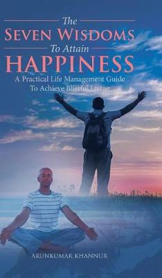 The Seven Wisdoms to Attain Happiness: A Practical Life Management Guide to Achieve Blissful Living (Hardback)