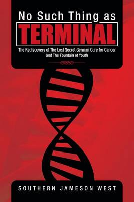 No Such Thing as Terminal: The Rediscovery of the Lost Secret German Cure for Cancer and the Fountain of Youth (Paperback)