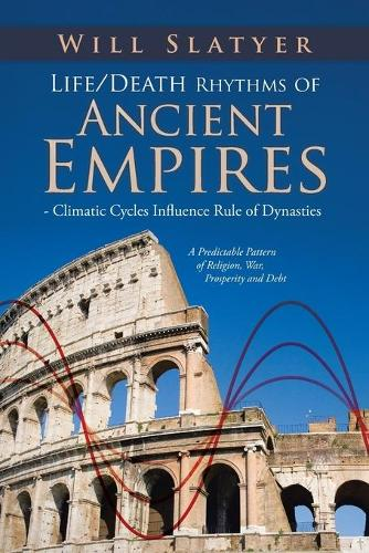 Life/Death Rhythms of Ancient Empires - Climatic Cycles Influence Rule of Dynasties: A Predictable Pattern of Religion, War, Prosperity and Debt (Paperback)