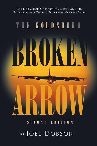 The Goldsboro Broken Arrow - Second Edition: The B-52 Crash of January 24, 1961, and Its Potential as a Tipping Point for Nuclear War (Paperback)