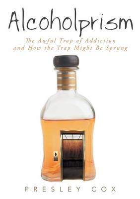 Alcoholprism: The Awful Trap of Addiction and How the Trap Might Be Sprung (Paperback)