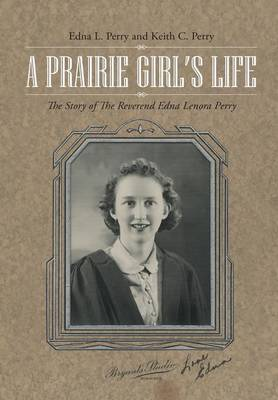 A Prairie Girl's Life: The Story of the Reverend Edna Lenora Perry (Hardback)