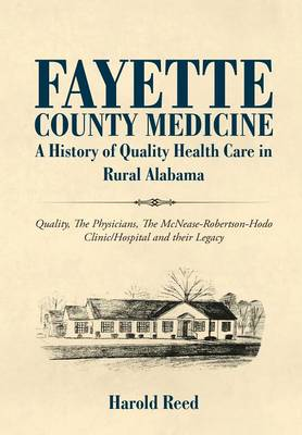 Fayette County Medicine: A History of Quality Health Care in Rural Alabama (Hardback)