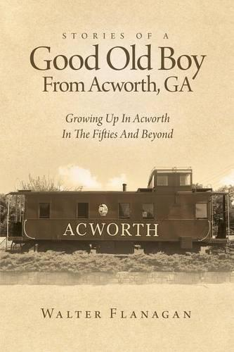 Stories of a Good Old Boy from Acworth, Ga: Growing Up in Acworth in the Fifties and Beyond (Paperback)