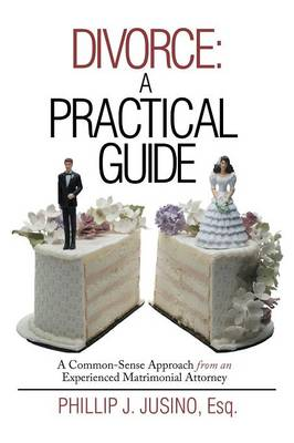 Divorce: A Practical Guide: A Common-Sense Approach from an Experienced Matrimonial Attorney (Paperback)