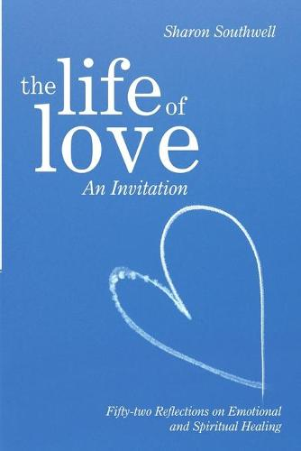 The Life of Love: An Invitation: Fifty-Two Reflections on Emotional and Spiritual Healing (Paperback)