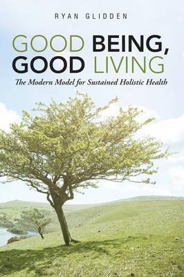 Good Being, Good Living: The Modern Model for Sustained Holistic Health (Paperback)