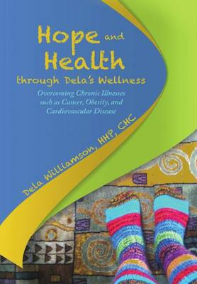 Hope and Health Through Dela's Wellness: Overcoming Chronic Illnesses Such as Cancer, Obesity, and Cardiovascular Disease (Hardback)