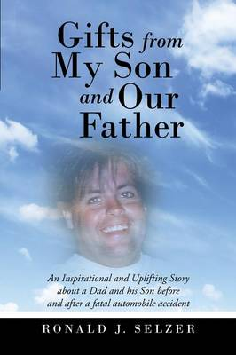 Gifts from My Son and Our Father: An Inspirational and Uplifting Story about a Dad and His Son Before and After a Fatal Automobile Accident (Paperback)