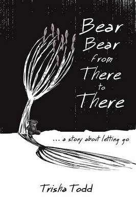Bear Bear from There to There: ...a Story about Letting Go (Paperback)