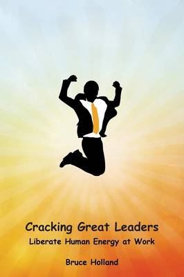 Cracking Great Leaders: Liberate Human Energy at Work (Paperback)