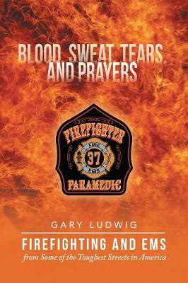 Blood, Sweat, Tears, and Prayers: Firefighting and EMS from Some of the Toughest Streets in America (Paperback)