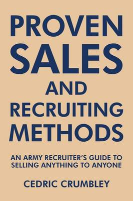 Proven Sales and Recruiting Methods: An Army Recruiter's Guide to Selling Anything to Anyone (Paperback)