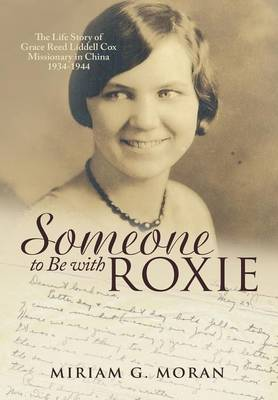 Someone to Be with Roxie: The Life Story of Grace Reed Liddell Cox Missionary in China 1934-1944 (Hardback)