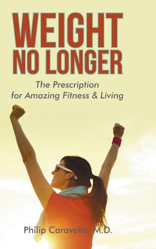 Weight No Longer: The Prescription for Amazing Fitness & Living (Hardback)