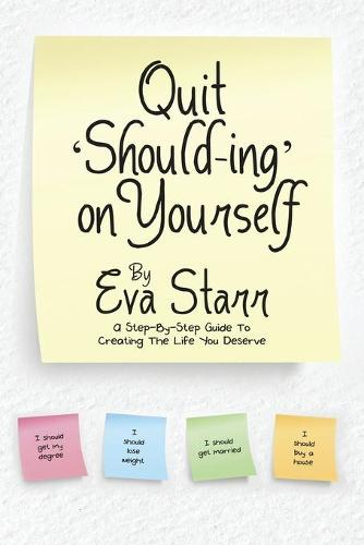 Quit 'Should-Ing' on Yourself: A Step-By-Step Guide to Creating the Life You Deserve (Paperback)
