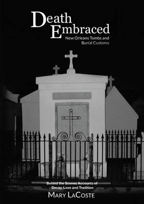 Death Embraced: New Orleans Tombs and Burial Customs, Behind the Scenes Accounts of Decay, Love and Tradition (Paperback)