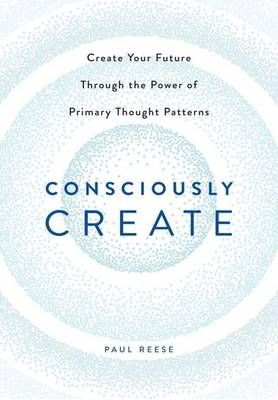 Consciously Create: Create Your Future Through the Power of Primary Thought Patterns (Hardback)