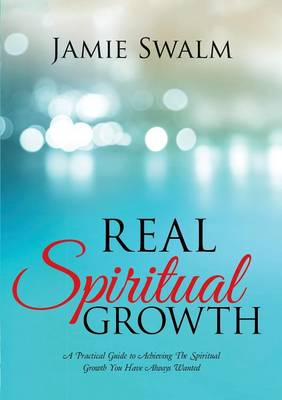 Real Spiritual Growth: A Practical Guide to Achieving the Spiritual Growth You Have Always Wanted (Paperback)