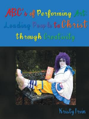 ABC's of Performing Art: Leading People to Christ Through Creativity (Paperback)