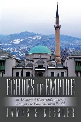 Echoes of Empire: An Accidental Historian's Journey Through the Post-Ottoman World (Paperback)