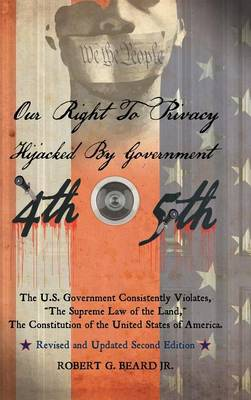 Our Right to Privacy-Hijacked by Government: The U.S. Government Consistently Violates the Supreme Law of the Land, the Constitution of the United States of America Revised and Updated Second Edition (Hardback)