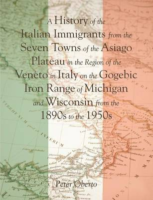 A History of the Italian Immigrants from the Seven Towns of the Asiago Plateau in the Region of the Veneto in Italy on the Gogebic Iron Range of Michigan and Wisconsin from the 1890s to the 1950s (Paperback)