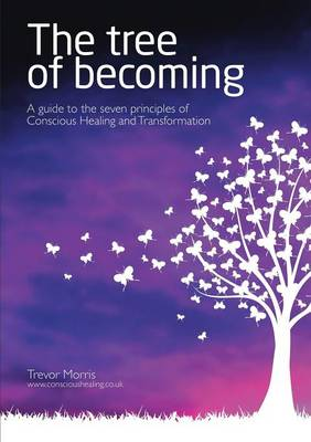 The Tree of Becoming: A Guide to the Seven Principles of Conscious Healing and Transformation (Paperback)