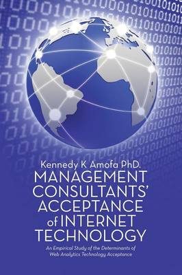 Management Consultants' Acceptance of Internet Technology: An Empirical Study of the Determinants of Web Analytics Technology Acceptance (Paperback)
