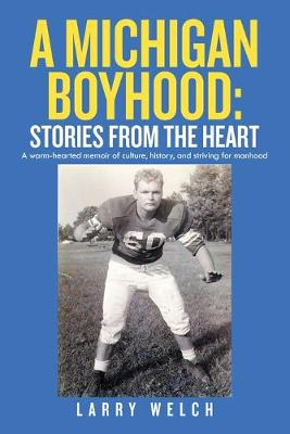 A Michigan Boyhood: Stories from the Heart: A Warm-Hearted Memoir of Culture, History, and Striving for Manhood (Paperback)