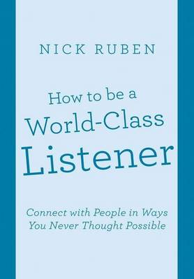 How to Be a World-Class Listener: Connect with People in Ways You Never Thought Possible (Hardback)