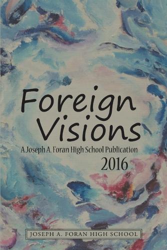 Foreign Visions: A Joseph A. Foran High School Publication 2016 (Paperback)