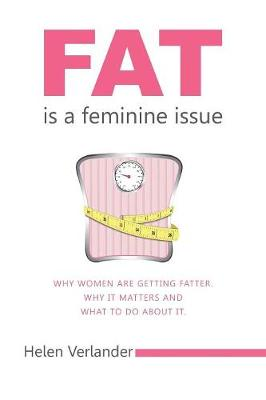 Fat is a Feminine Issue: Why women are getting Fatter. Why it matters and what to do about it. (Paperback)