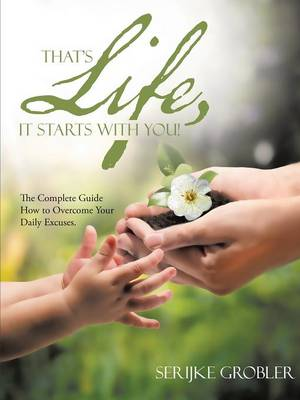 That's Life, It Starts with You!: The Complete Guide How to Overcome Your Daily Excuses. (Paperback)