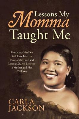 Lessons My Momma Taught Me: Absolutely Nothing Will Ever Take the Place of the Love and Lessons Shared Between a Mother and Her Children (Paperback)