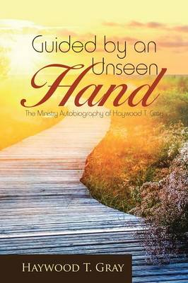 Guided by an Unseen Hand: The Ministry Autobiography of Haywood T. Gray (Paperback)