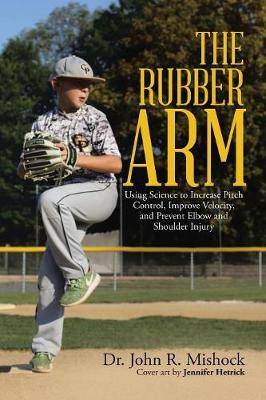The Rubber Arm: Using Science to Increase Pitch Control, Improve Velocity, and Prevent Elbow and Shoulder Injury (Paperback)