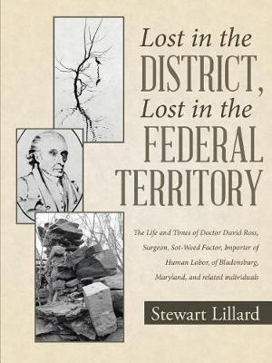 Lost in the District, Lost in the Federal Territory: The Life and Times of Doctor David Ross, Surgeon, Sot-Weed Factor, Importer of Human Labor, of Bladensburg, Maryland, and Related Individuals (Paperback)