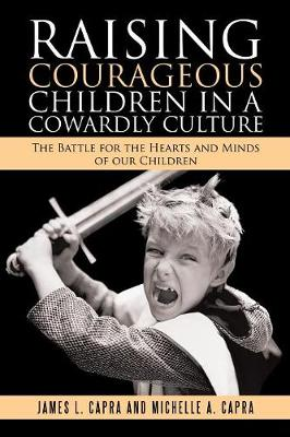 Raising Courageous Children in a Cowardly Culture: The Battle for the Hearts and Minds of Our Children (Paperback)