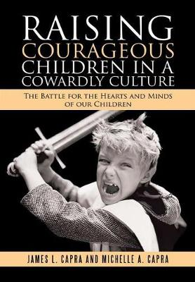 Raising Courageous Children in a Cowardly Culture: The Battle for the Hearts and Minds of Our Children (Hardback)