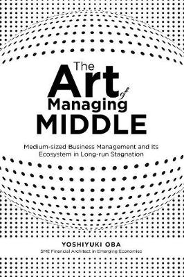 The Art of Managing Middle: Medium-Sized Business Management and Its Ecosystem in Long-Run Stagnation (Paperback)