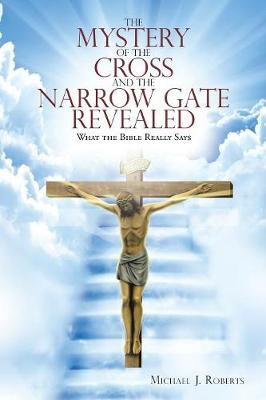 The Mystery of the Cross and the Narrow Gate Revealed: What the Bible Really Says (Paperback)