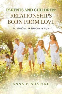 Parents and Children: Relationships Born from Love. Inspired by the Wisdom of Yoga (Paperback)