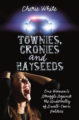 Townies, Cronies and Hayseeds: One Woman's Struggle Against the Underbelly of Small-Town Politics (Paperback)
