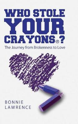 Who Stole Your Crayons(r)?: The Journey from Brokenness to Love (Hardback)
