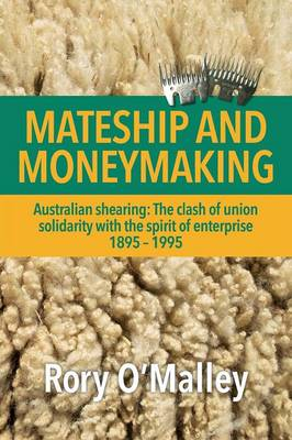 Mateship and Moneymaking: Australian Shearing: The Clash of Union Solidarity with the Spirit of Enterprise (Paperback)