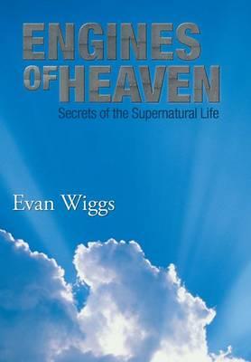 Engines of Heaven: Secrets of the Supernatural Life (Hardback)
