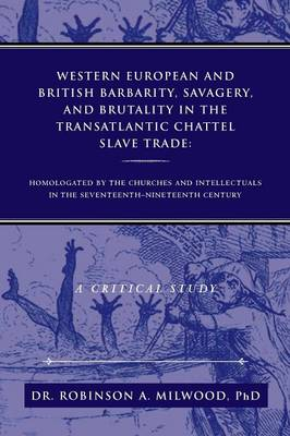Western European and British Barbarity, Savagery, and Brutality in the Transatlantic Chattel Slave Trade: Homologated by the Churches and Intellectial (Paperback)