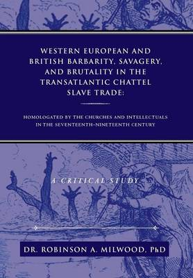 Western European and British Barbarity, Savagery, and Brutality in the Transatlantic Chattel Slave Trade: Homologated by the Churches and Intellectial (Hardback)