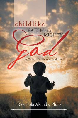 Childlike Faith in a Mighty God - A Manual of Miracle Explosion: -A Manual of Miracle Explosion (Paperback)